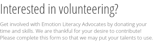 Interested in volunteering? Get involved with Emotion Literacy Advocates by donating your time and skills. We are thankful for your desire to contribute! 
